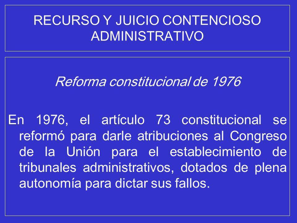 RECURSO Y JUICIO CONTENCIOSO ADMINISTRATIVO Reforma constitucional de 1976 En 1976, el artículo 73 constitucional se reformó para darle atribuciones a