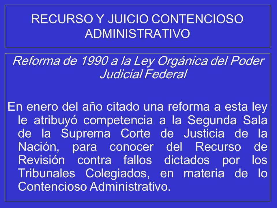 RECURSO Y JUICIO CONTENCIOSO ADMINISTRATIVO Reforma de 1990 a la Ley Orgánica del Poder Judicial Federal En enero del año citado una reforma a esta le