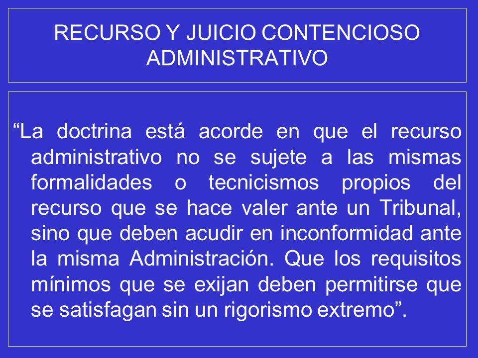 RECURSO Y JUICIO CONTENCIOSO ADMINISTRATIVO La doctrina está acorde en que el recurso administrativo no se sujete a las mismas formalidades o tecnicis
