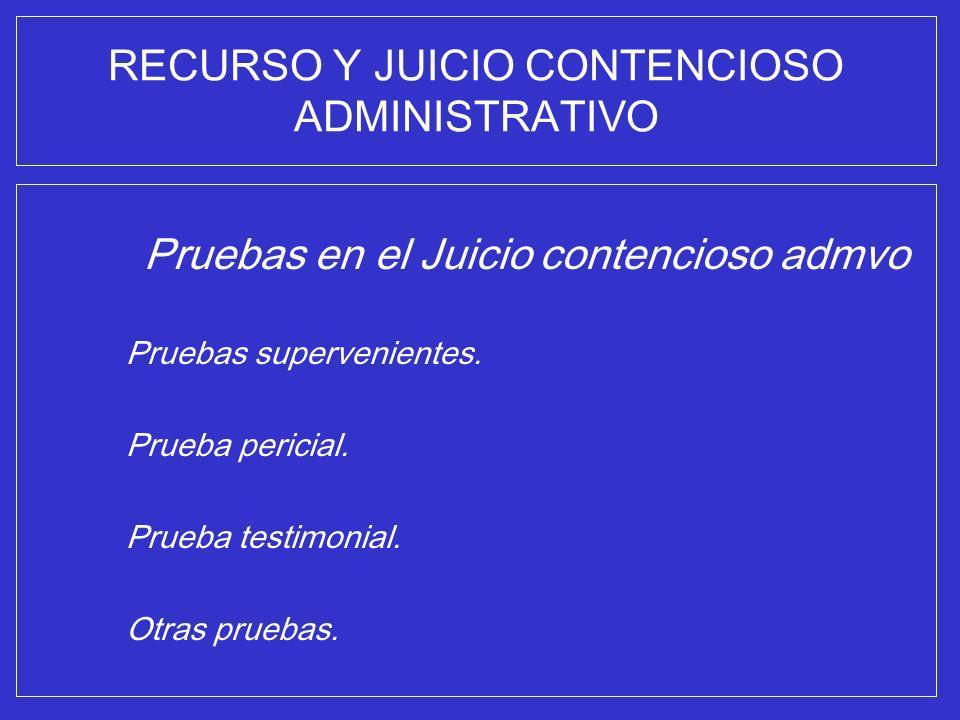 RECURSO Y JUICIO CONTENCIOSO ADMINISTRATIVO Pruebas en el Juicio contencioso admvo Pruebas supervenientes. Prueba pericial. Prueba testimonial. Otras