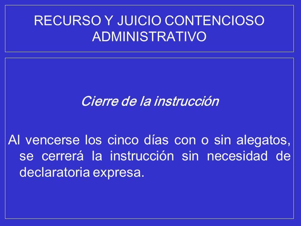 RECURSO Y JUICIO CONTENCIOSO ADMINISTRATIVO Cierre de la instrucción Al vencerse los cinco días con o sin alegatos, se cerrerá la instrucción sin nece
