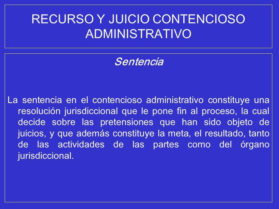 RECURSO Y JUICIO CONTENCIOSO ADMINISTRATIVO Sentencia La sentencia en el contencioso administrativo constituye una resolución jurisdiccional que le po