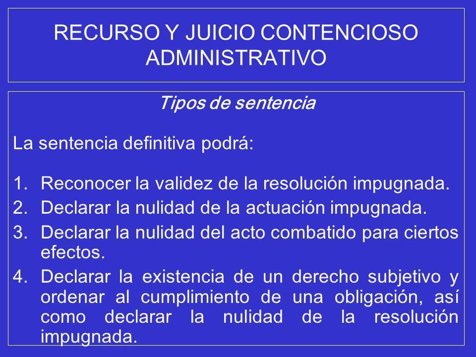 RECURSO Y JUICIO CONTENCIOSO ADMINISTRATIVO Tipos de sentencia La sentencia definitiva podrá: 1.Reconocer la validez de la resolución impugnada. 2.Dec