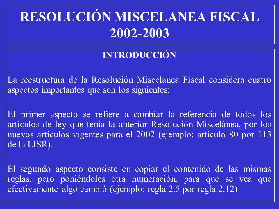 RESOLUCIÓN MISCELANEA FISCAL 2002-2003 INTRODUCCIÓN La reestructura de la Resolución Miscelanea Fiscal considera cuatro aspectos importantes que son l