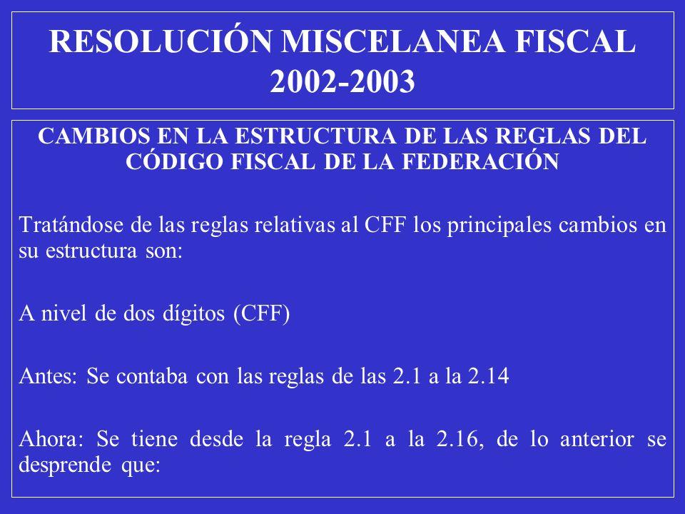 RESOLUCIÓN MISCELANEA FISCAL 2002-2003 CAMBIOS EN LA ESTRUCTURA DE LAS REGLAS DEL CÓDIGO FISCAL DE LA FEDERACIÓN Tratándose de las reglas relativas al