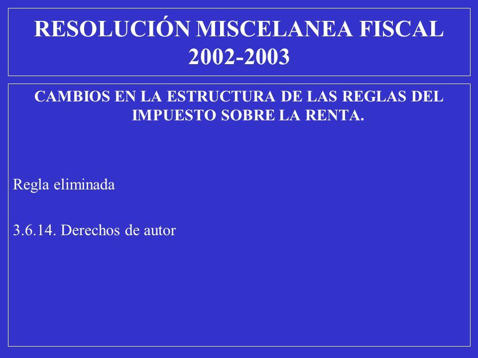 CAMBIOS EN LA ESTRUCTURA DE LAS REGLAS DEL IMPUESTO SOBRE LA RENTA. Regla eliminada 3.6.14. Derechos de autor RESOLUCIÓN MISCELANEA FISCAL 2002-2003