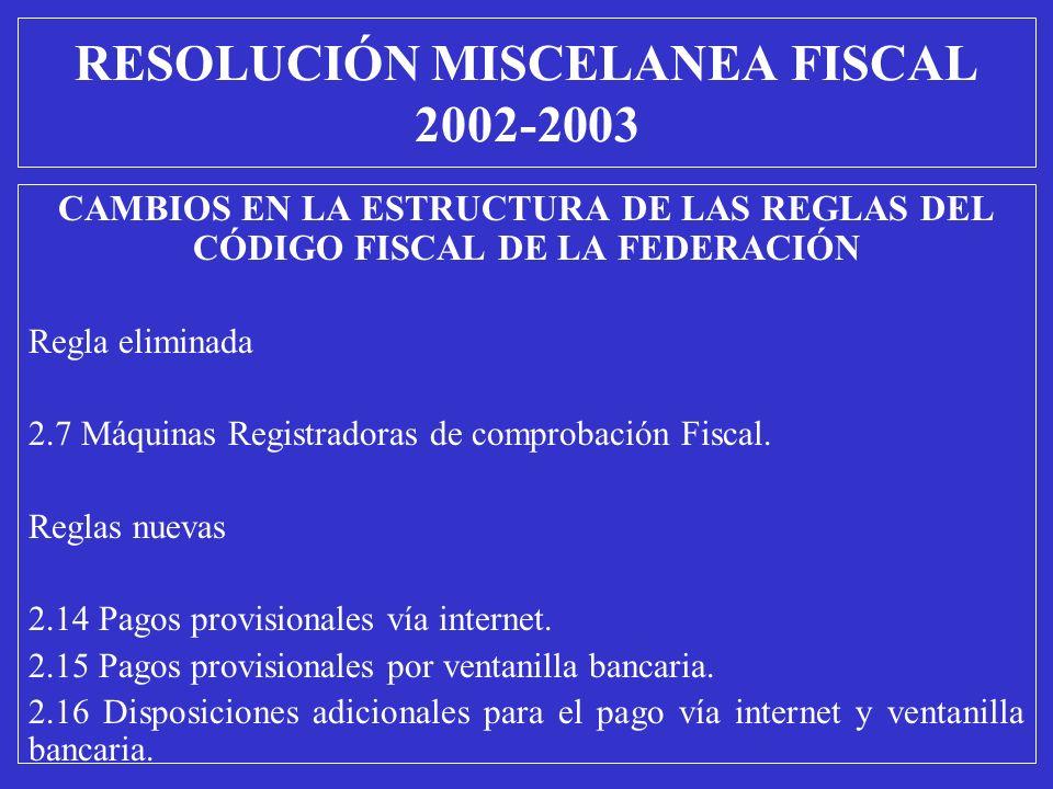 RESOLUCIÓN MISCELANEA FISCAL 2002-2003 CAMBIOS EN LA ESTRUCTURA DE LAS REGLAS DEL CÓDIGO FISCAL DE LA FEDERACIÓN Regla eliminada 2.7 Máquinas Registra