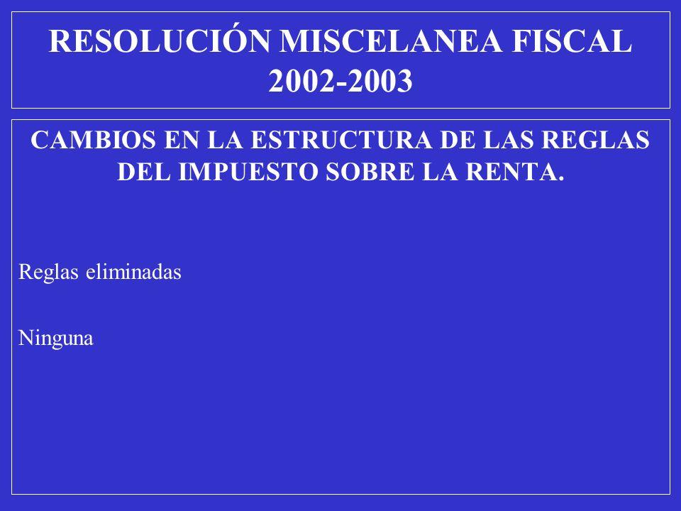CAMBIOS EN LA ESTRUCTURA DE LAS REGLAS DEL IMPUESTO SOBRE LA RENTA. Reglas eliminadas Ninguna RESOLUCIÓN MISCELANEA FISCAL 2002-2003
