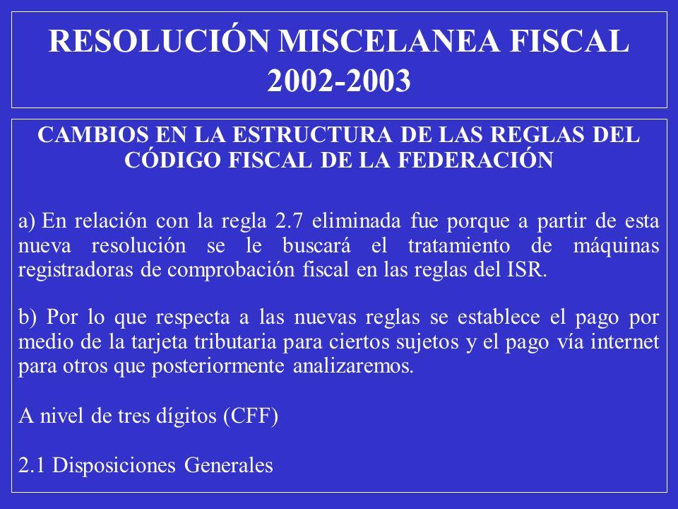 RESOLUCIÓN MISCELANEA FISCAL 2002-2003 CAMBIOS EN LA ESTRUCTURA DE LAS REGLAS DEL CÓDIGO FISCAL DE LA FEDERACIÓN a) En relación con la regla 2.7 elimi