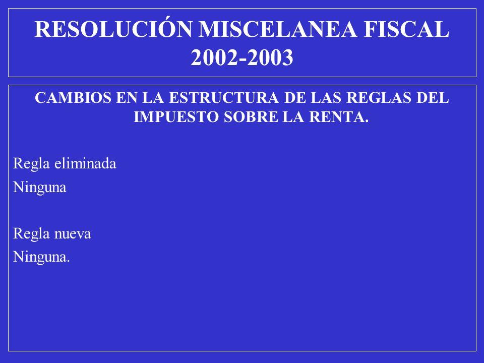 CAMBIOS EN LA ESTRUCTURA DE LAS REGLAS DEL IMPUESTO SOBRE LA RENTA. Regla eliminada Ninguna Regla nueva Ninguna. RESOLUCIÓN MISCELANEA FISCAL 2002-200