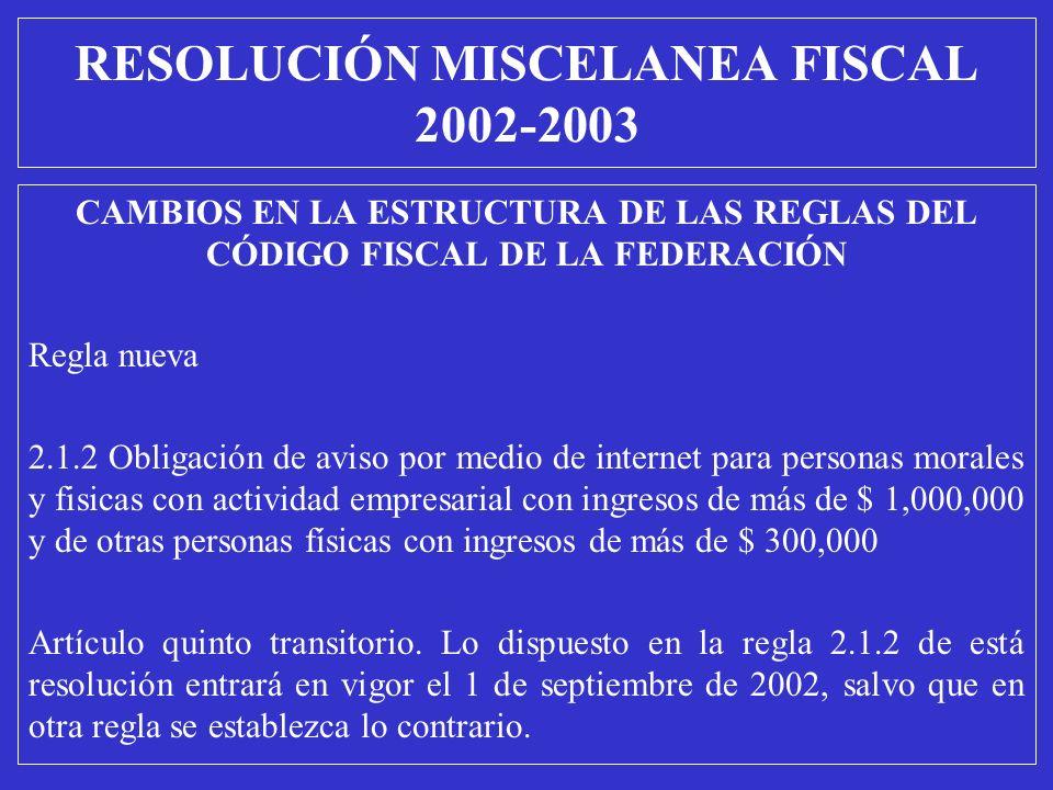 RESOLUCIÓN MISCELANEA FISCAL 2002-2003 CAMBIOS EN LA ESTRUCTURA DE LAS REGLAS DEL CÓDIGO FISCAL DE LA FEDERACIÓN Regla nueva 2.1.2 Obligación de aviso