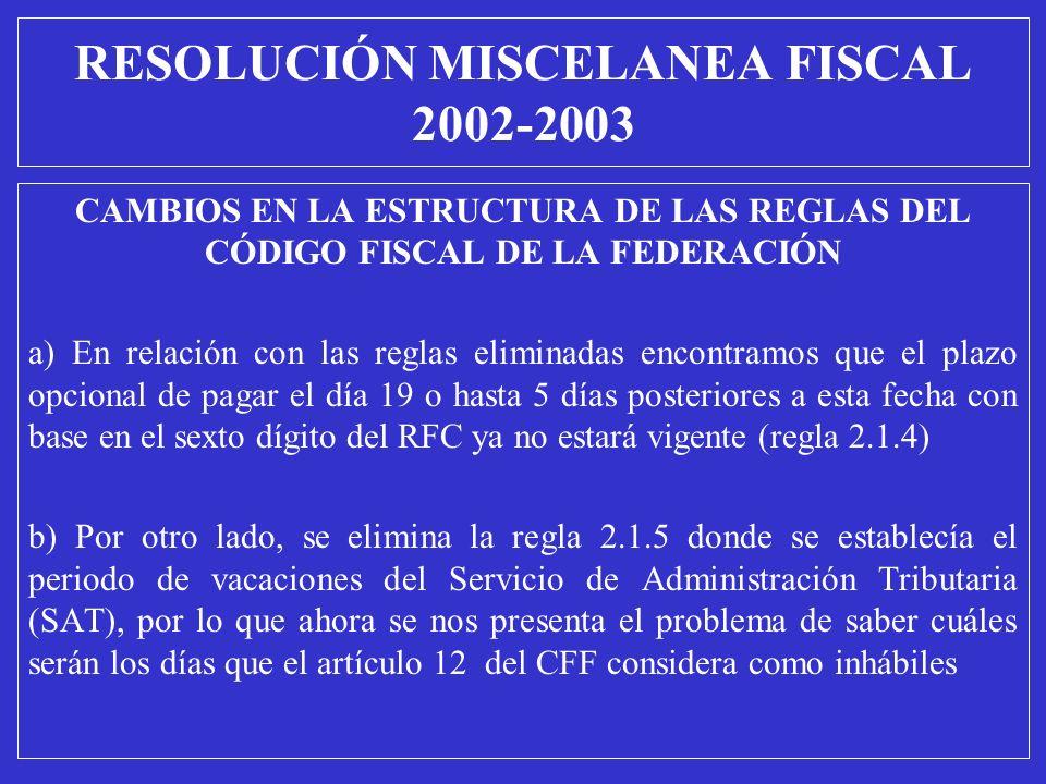 RESOLUCIÓN MISCELANEA FISCAL 2002-2003 CAMBIOS EN LA ESTRUCTURA DE LAS REGLAS DEL CÓDIGO FISCAL DE LA FEDERACIÓN a) En relación con las reglas elimina