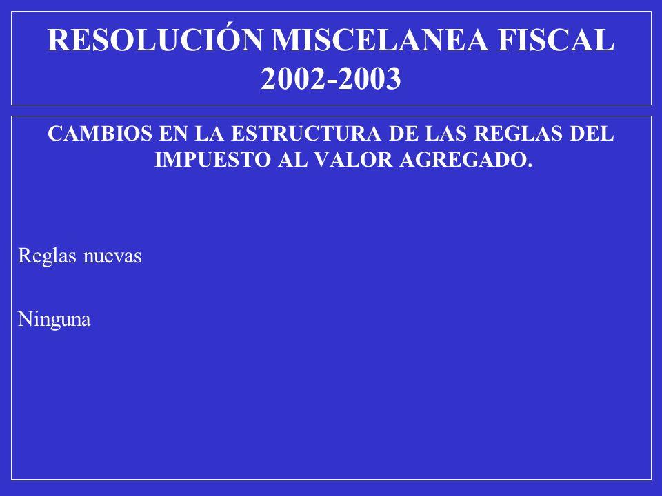 CAMBIOS EN LA ESTRUCTURA DE LAS REGLAS DEL IMPUESTO AL VALOR AGREGADO. Reglas nuevas Ninguna RESOLUCIÓN MISCELANEA FISCAL 2002-2003