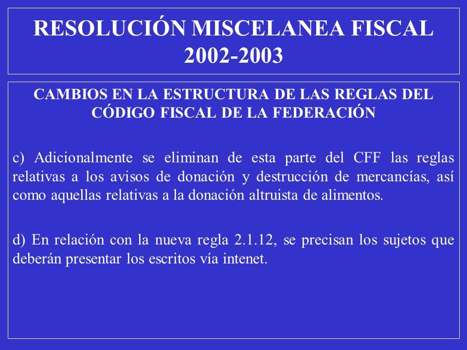 RESOLUCIÓN MISCELANEA FISCAL 2002-2003 CAMBIOS EN LA ESTRUCTURA DE LAS REGLAS DEL CÓDIGO FISCAL DE LA FEDERACIÓN c) Adicionalmente se eliminan de esta