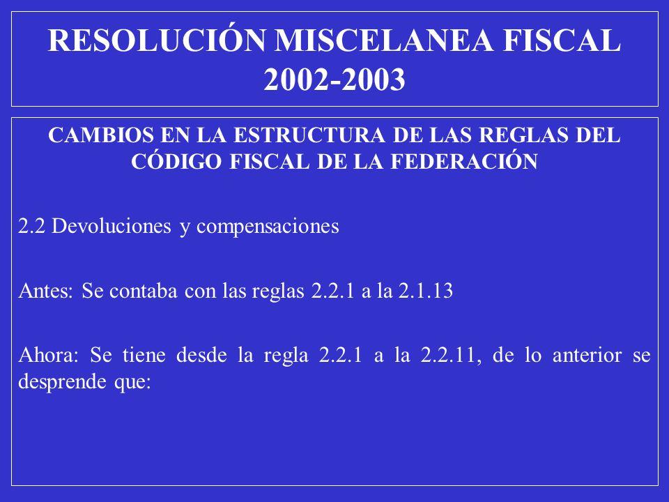 RESOLUCIÓN MISCELANEA FISCAL 2002-2003 CAMBIOS EN LA ESTRUCTURA DE LAS REGLAS DEL CÓDIGO FISCAL DE LA FEDERACIÓN 2.2 Devoluciones y compensaciones Ant