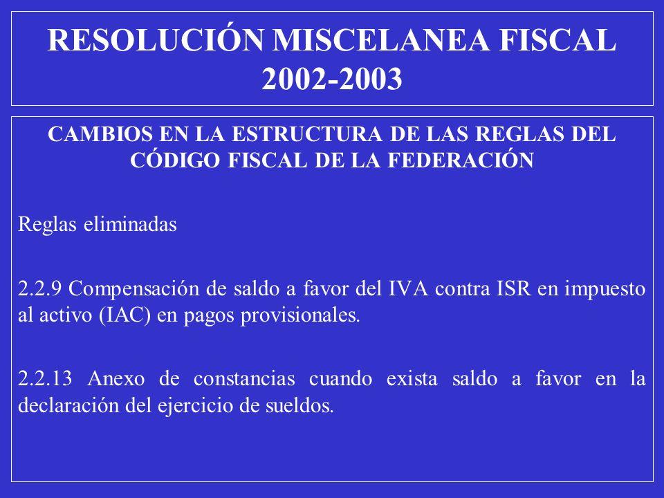 RESOLUCIÓN MISCELANEA FISCAL 2002-2003 CAMBIOS EN LA ESTRUCTURA DE LAS REGLAS DEL CÓDIGO FISCAL DE LA FEDERACIÓN Reglas eliminadas 2.2.9 Compensación