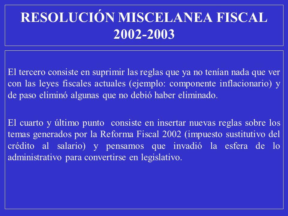 RESOLUCIÓN MISCELANEA FISCAL 2002-2003 El tercero consiste en suprimir las reglas que ya no tenían nada que ver con las leyes fiscales actuales (ejemp