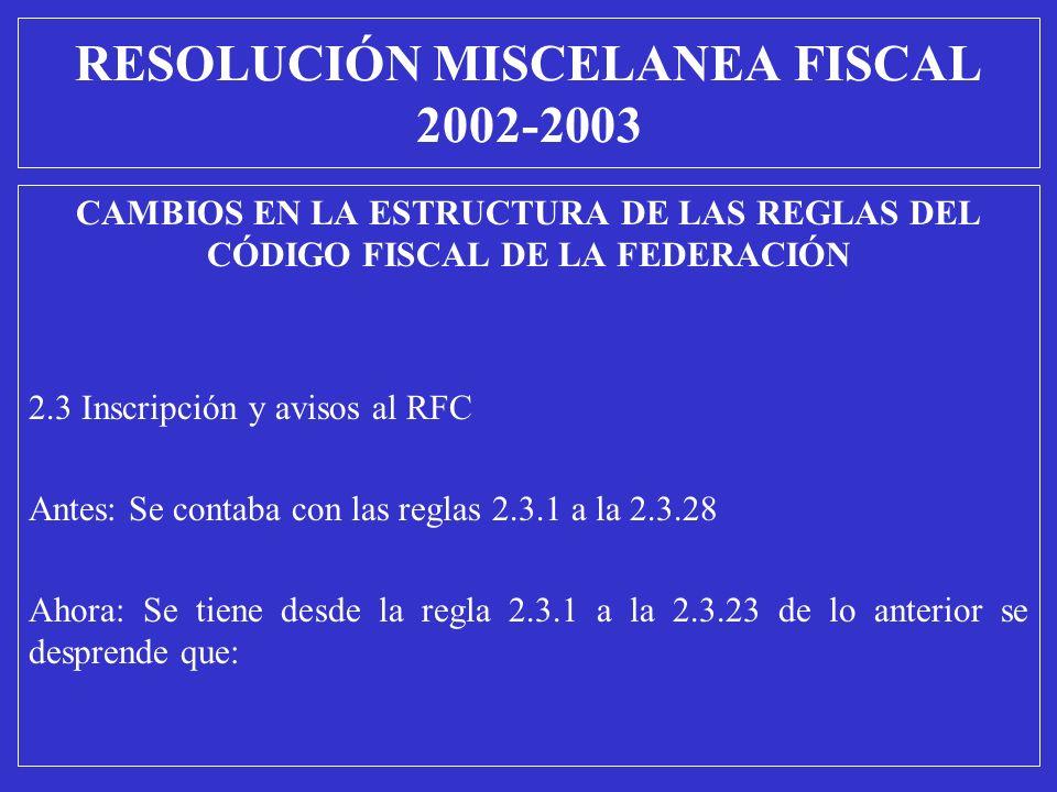 CAMBIOS EN LA ESTRUCTURA DE LAS REGLAS DEL CÓDIGO FISCAL DE LA FEDERACIÓN 2.3 Inscripción y avisos al RFC Antes: Se contaba con las reglas 2.3.1 a la