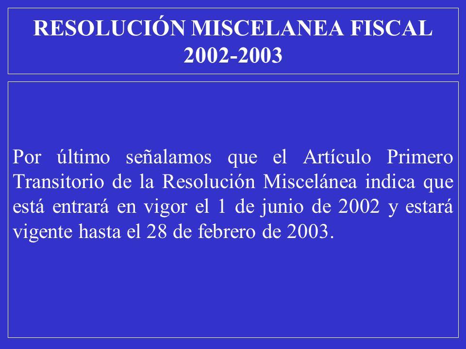 RESOLUCIÓN MISCELANEA FISCAL 2002-2003 Por último señalamos que el Artículo Primero Transitorio de la Resolución Miscelánea indica que está entrará en