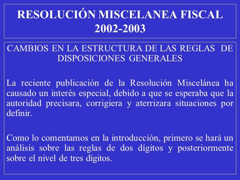RESOLUCIÓN MISCELANEA FISCAL 2002-2003 CAMBIOS EN LA ESTRUCTURA DE LAS REGLAS DE DISPOSICIONES GENERALES La reciente publicación de la Resolución Misc