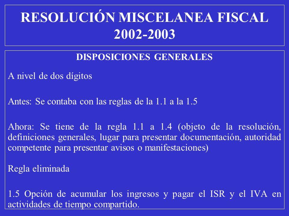 RESOLUCIÓN MISCELANEA FISCAL 2002-2003 DISPOSICIONES GENERALES A nivel de dos dígitos Antes: Se contaba con las reglas de la 1.1 a la 1.5 Ahora: Se ti