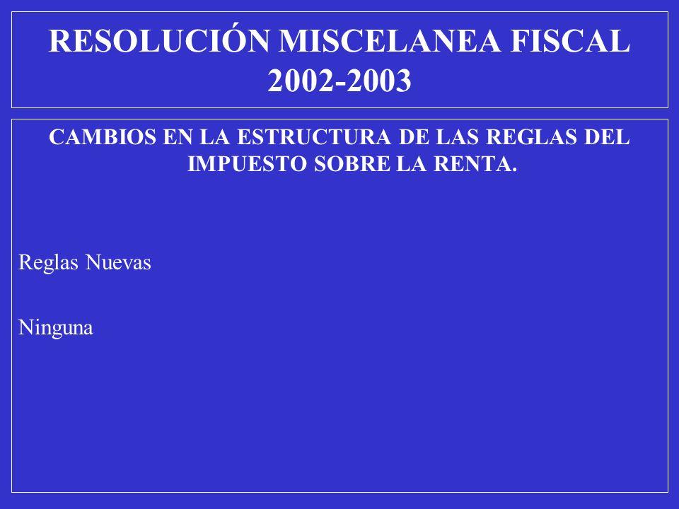 CAMBIOS EN LA ESTRUCTURA DE LAS REGLAS DEL IMPUESTO SOBRE LA RENTA. Reglas Nuevas Ninguna RESOLUCIÓN MISCELANEA FISCAL 2002-2003