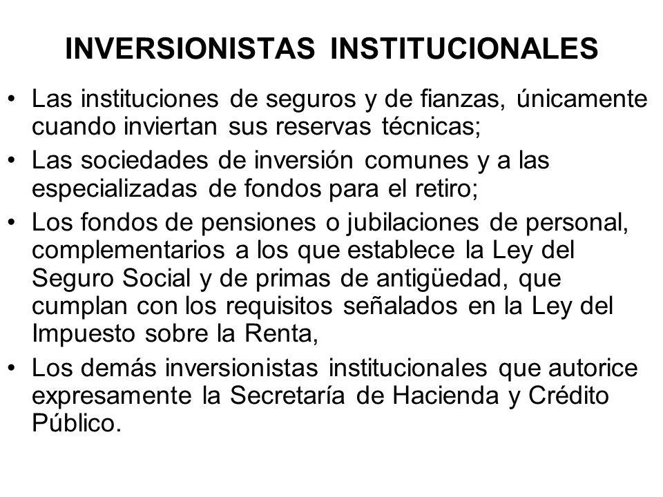 INVERSIONISTAS INSTITUCIONALES Las instituciones de seguros y de fianzas, únicamente cuando inviertan sus reservas técnicas; Las sociedades de inversi