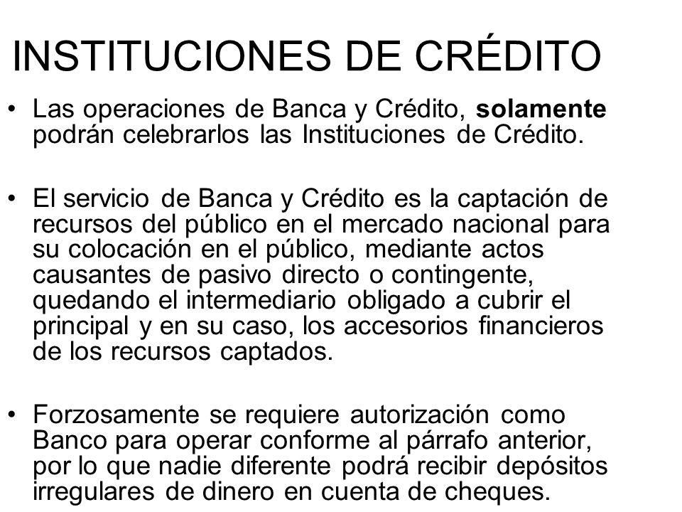 INSTITUCIONES DE CRÉDITO Las operaciones de Banca y Crédito, solamente podrán celebrarlos las Instituciones de Crédito. El servicio de Banca y Crédito