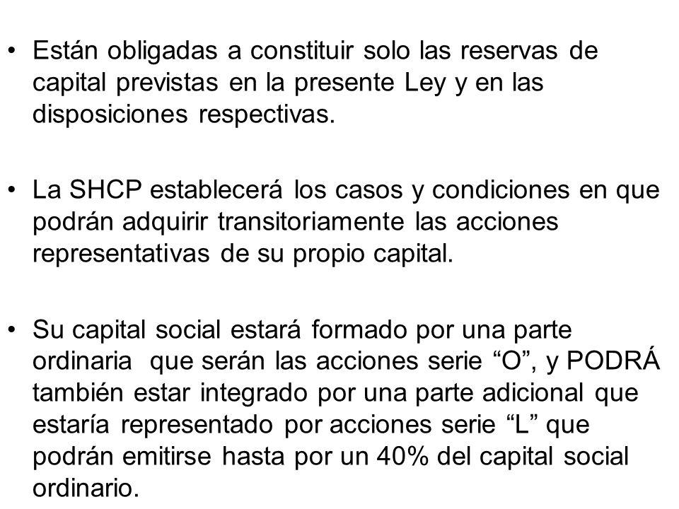 Están obligadas a constituir solo las reservas de capital previstas en la presente Ley y en las disposiciones respectivas. La SHCP establecerá los cas