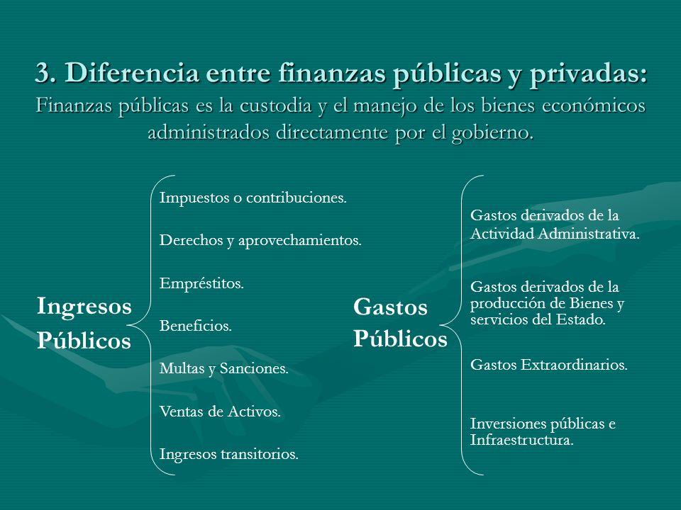 3. Diferencia entre finanzas públicas y privadas: Finanzas públicas es la custodia y el manejo de los bienes económicos administrados directamente por