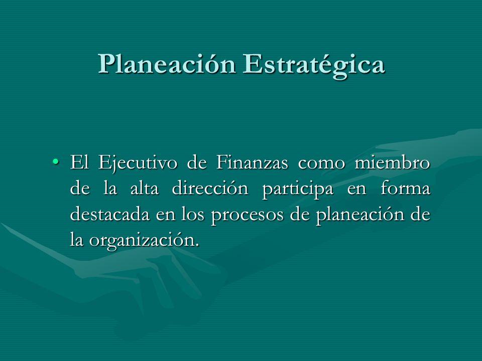 Planeación Estratégica El Ejecutivo de Finanzas como miembro de la alta dirección participa en forma destacada en los procesos de planeación de la org