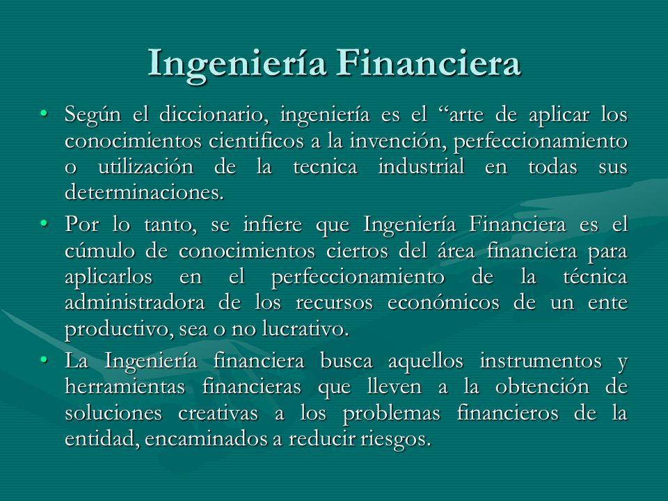 Ingeniería Financiera Según el diccionario, ingeniería es el arte de aplicar los conocimientos cientificos a la invención, perfeccionamiento o utiliza