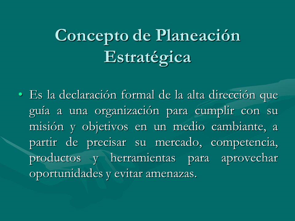 Concepto de Planeación Estratégica Es la declaración formal de la alta dirección que guía a una organización para cumplir con su misión y objetivos en
