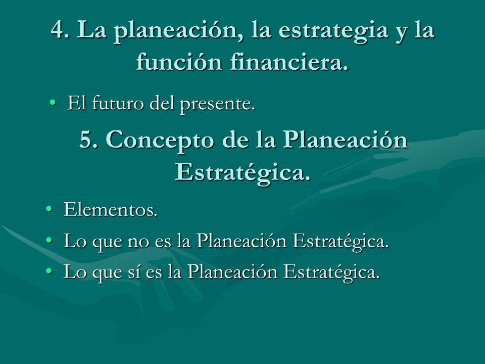 4. La planeación, la estrategia y la función financiera. El futuro del presente.El futuro del presente. 5. Concepto de la Planeación Estratégica. Elem