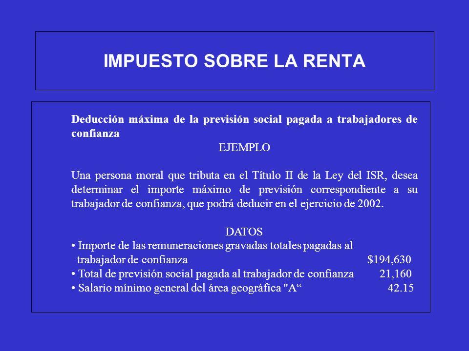 IMPUESTO SOBRE LA RENTA Deducción máxima de la previsión social pagada a trabajadores de confianza EJEMPLO Una persona moral que tributa en el Título