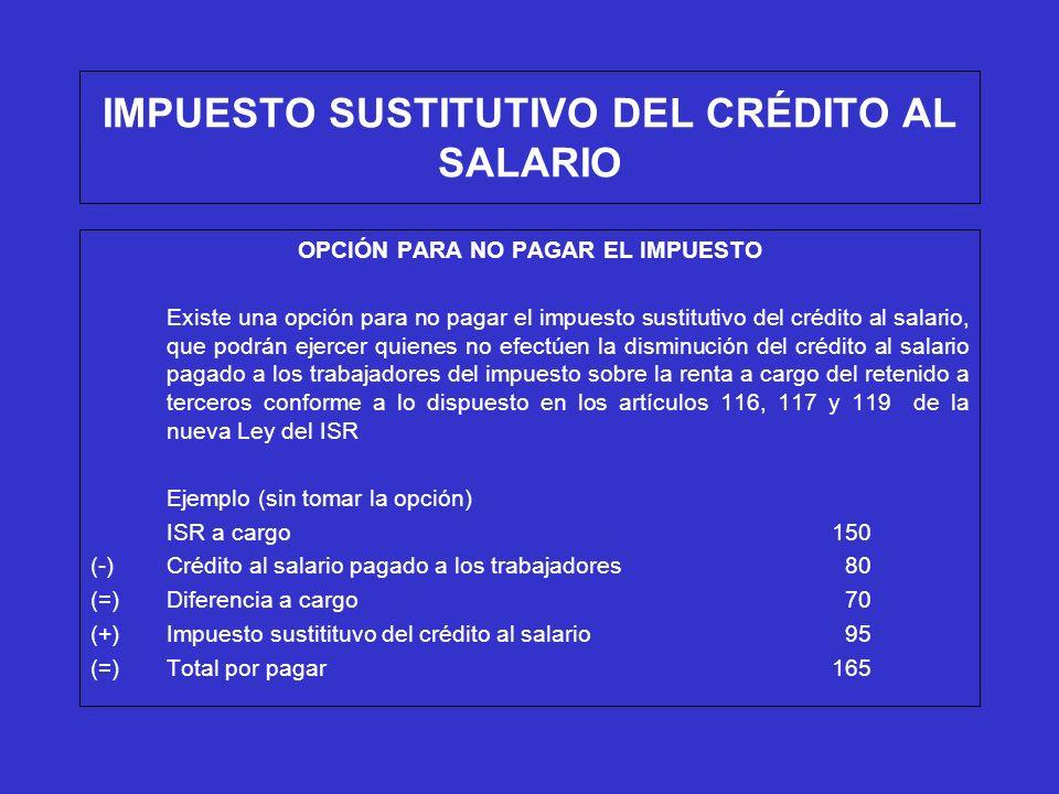IMPUESTO SUSTITUTIVO DEL CRÉDITO AL SALARIO OPCIÓN PARA NO PAGAR EL IMPUESTO En este caso, se podrá optar por no pagar $95.00 del impuesto sustitutivo del crédito al salario, siempre que tampoco se disminuyan $80.00 de crédito al salario pagado a los trabajadores del ISR a cargo, por lo que se tendría que pagar sólo $150 del ISR a cargo