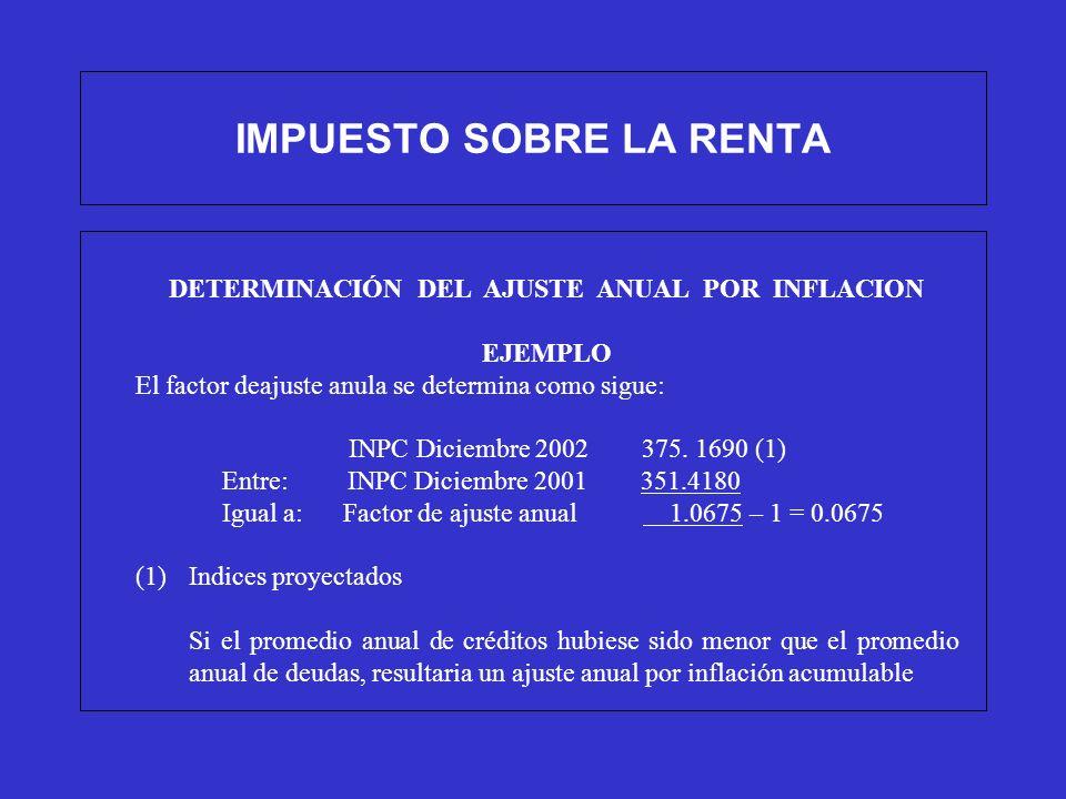 IMPUESTO SOBRE LA RENTA DETERMINACIÓN DEL AJUSTE ANUAL POR INFLACION EJEMPLO El factor deajuste anula se determina como sigue: INPC Diciembre 2002 375