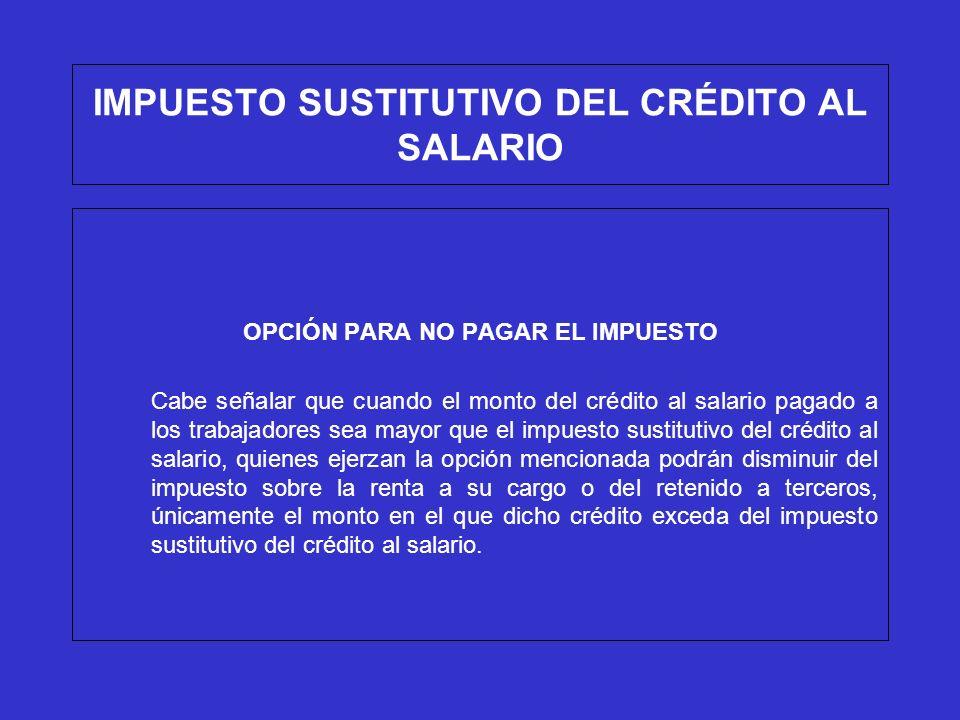 IMPUESTO SUSTITUTIVO DEL CRÉDITO AL SALARIO OPCIÓN PARA NO PAGAR EL IMPUESTO Ejemplo (sin tomar la opción): ISR a cargo150 (-)Crédito al salario pagado a los trabajadores100 (=) Diferencia a cargo 50 (+)Impuesto sustitituvo del crédito al salario 95 (=)Total por pagar165
