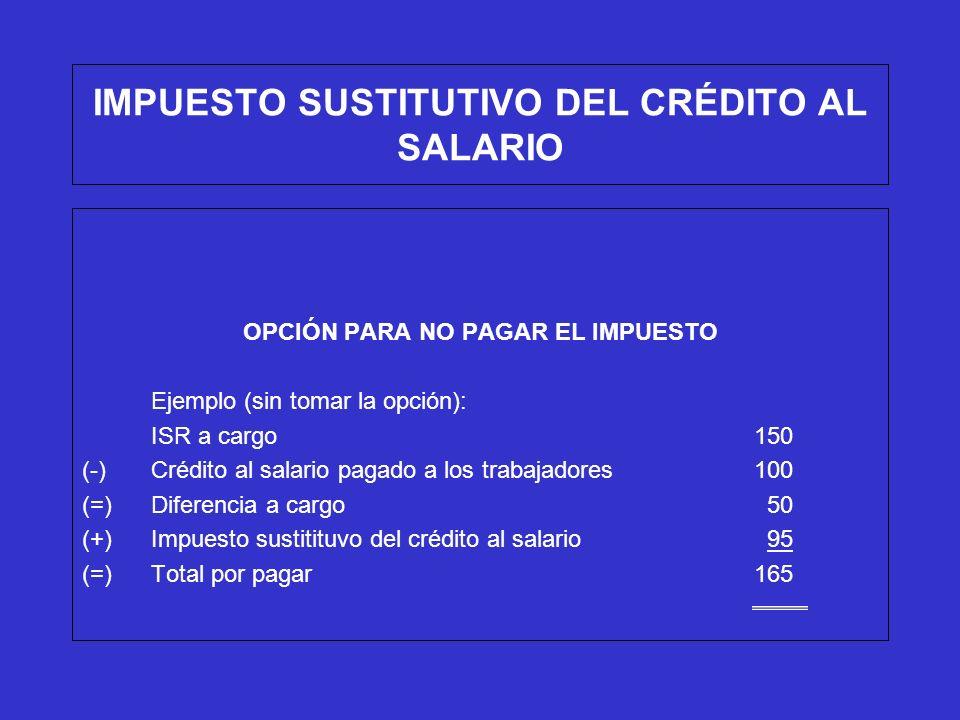 IMPUESTO SUSTITUTIVO DEL CRÉDITO AL SALARIO OPCIÓN PARA NO PAGAR EL IMPUESTO En este caso, se podrá optar por no pagar $95.00 del impuesto sustitutivo del crédito al salario, siempre que tampoco se disminuyan $100.00 de crédito al salario pagado a los trabajadores del ISR a cargo, por lo que se tendría que pagar únicamente los $100 del ISR a cargo, y la diferencia entre el crédito al salario y el impuesto sustitutivo (100-95=5) se podrá disminuir del ISR a cargo conforme a lo siguiente: