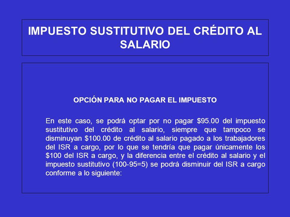 IMPUESTO SUSTITUTIVO DEL CRÉDITO AL SALARIO OPCIÓN PARA NO PAGAR EL IMPUESTO Ejemplo (tomando la opción): ISR a cargo $150 (-)Crédito al salario pagado a los trabajadores 5 (=) Diferencia a cargo 145 (+)Impuesto sustitituvo del crédito al salario 0 (=)Total por pagar $145