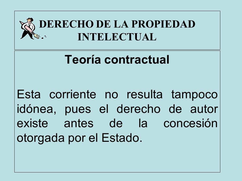 DERECHO DE LA PROPIEDAD INTELECTUAL Teoría contractual Esta corriente no resulta tampoco idónea, pues el derecho de autor existe antes de la concesión