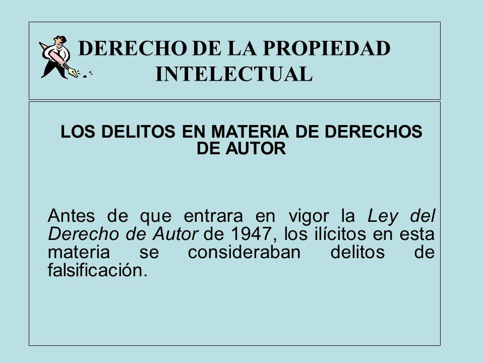 DERECHO DE LA PROPIEDAD INTELECTUAL LOS DELITOS EN MATERIA DE DERECHOS DE AUTOR Antes de que entrara en vigor la Ley del Derecho de Autor de 1947, los