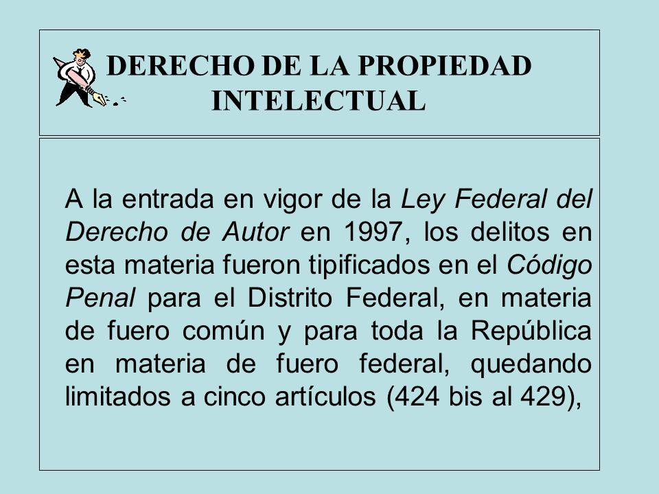 DERECHO DE LA PROPIEDAD INTELECTUAL A la entrada en vigor de la Ley Federal del Derecho de Autor en 1997, los delitos en esta materia fueron tipificad