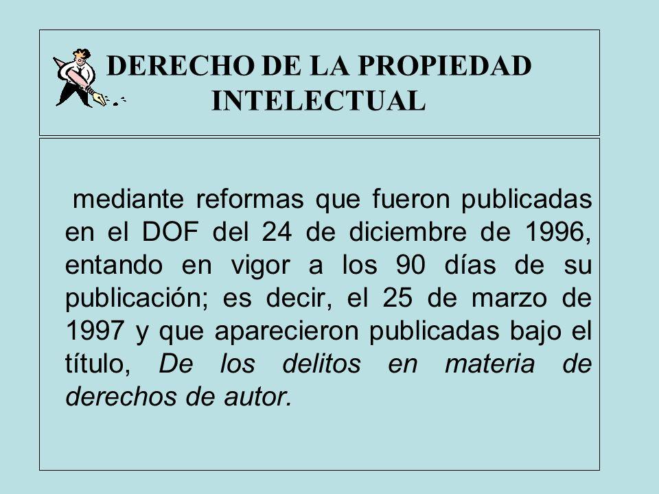 DERECHO DE LA PROPIEDAD INTELECTUAL mediante reformas que fueron publicadas en el DOF del 24 de diciembre de 1996, entando en vigor a los 90 días de s