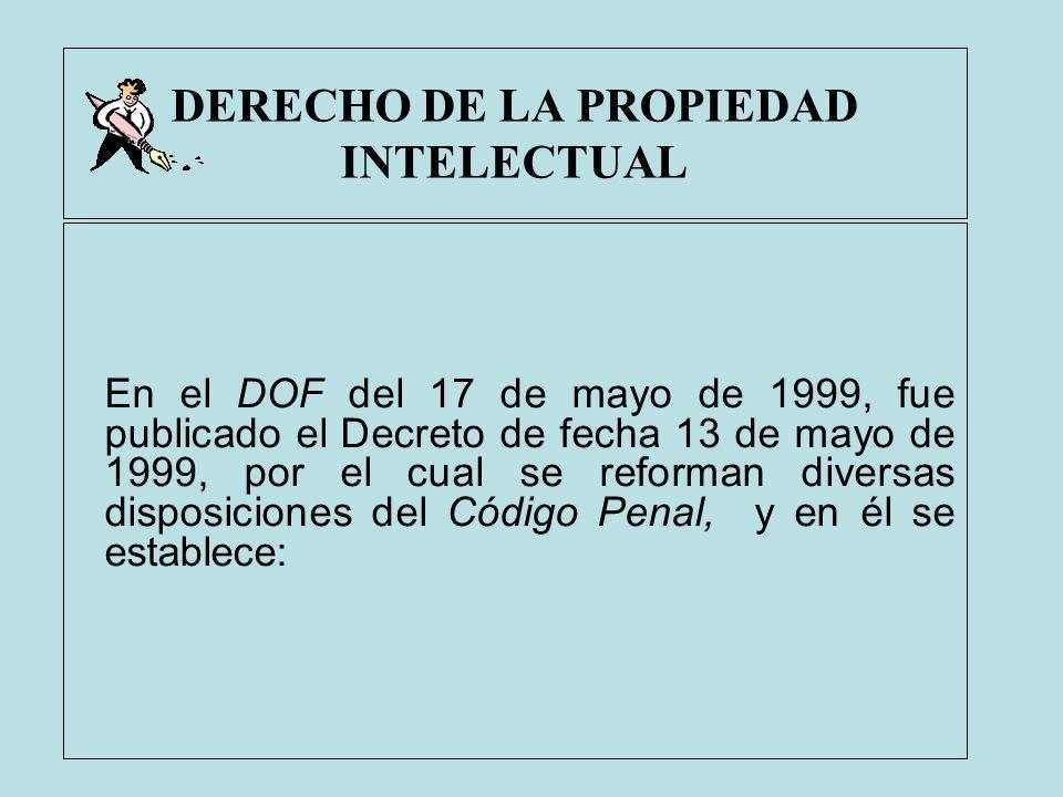 DERECHO DE LA PROPIEDAD INTELECTUAL En el DOF del 17 de mayo de 1999, fue publicado el Decreto de fecha 13 de mayo de 1999, por el cual se reforman di