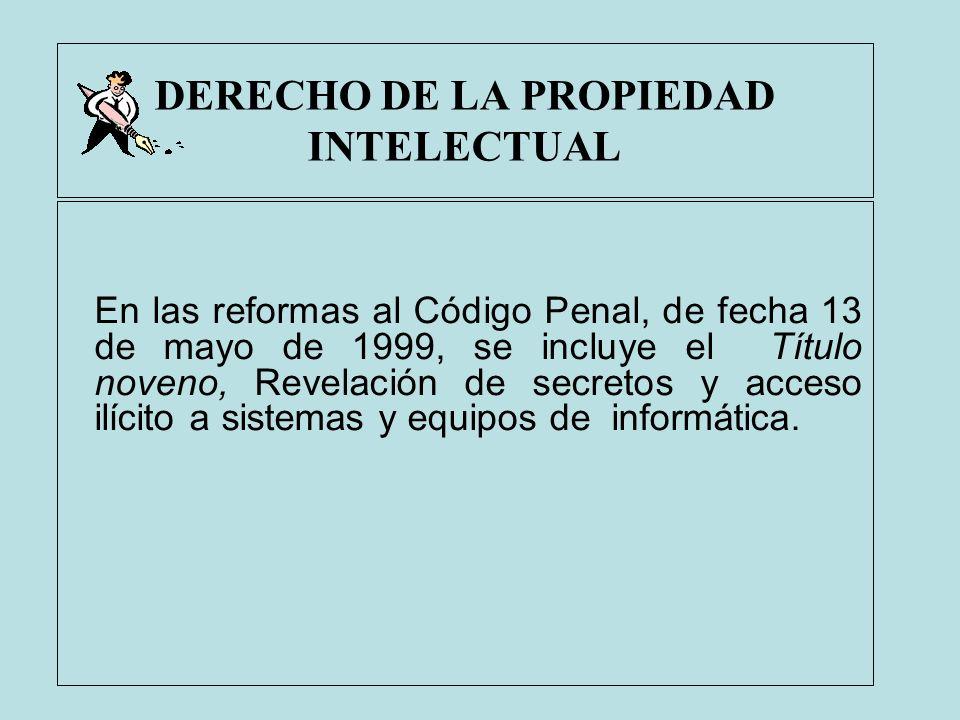 DERECHO DE LA PROPIEDAD INTELECTUAL En las reformas al Código Penal, de fecha 13 de mayo de 1999, se incluye el Título noveno, Revelación de secretos