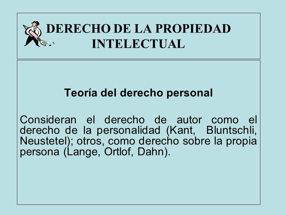 DERECHO DE LA PROPIEDAD INTELECTUAL Teoría del derecho personal Consideran el derecho de autor como el derecho de la personalidad (Kant, Bluntschli, N