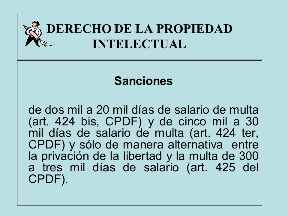 DERECHO DE LA PROPIEDAD INTELECTUAL Sanciones de dos mil a 20 mil días de salario de multa (art. 424 bis, CPDF) y de cinco mil a 30 mil días de salari