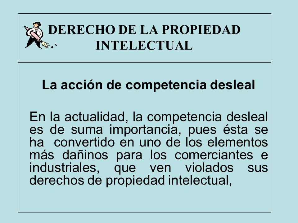 DERECHO DE LA PROPIEDAD INTELECTUAL La acción de competencia desleal En la actualidad, la competencia desleal es de suma importancia, pues ésta se ha