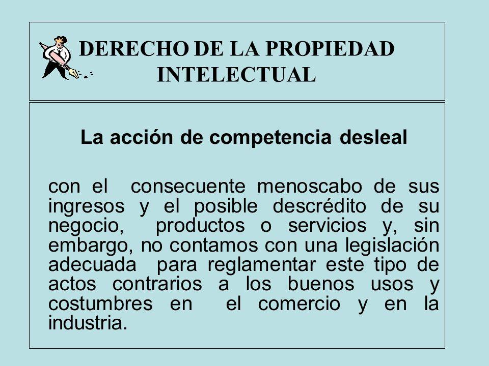 DERECHO DE LA PROPIEDAD INTELECTUAL La acción de competencia desleal con el consecuente menoscabo de sus ingresos y el posible descrédito de su negoci